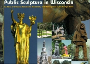 Picture of Public Sculpture in Wisconsin: An Atlas of Outdoor Monuments, Memorials, and Masterpieces in the Badger State